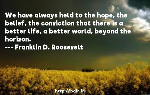 We have always held to the hope, the belief, the conviction that there is a better life, a better world, beyond the horizon.  -   Franklin D. Roosevelt     Quotes