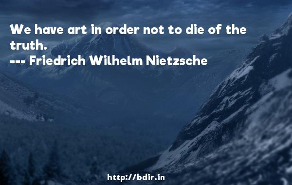 We have art in order not to die of the truth.  -   Friedrich Wilhelm Nietzsche     Quotes
