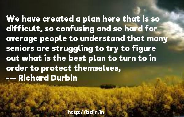 We have created a plan here that is so difficult, so confusing and so hard for average people to understand that many seniors are struggling to try to figure out what is the best plan to turn to in order to protect themselves,  -   Richard Durbin     Quotes
