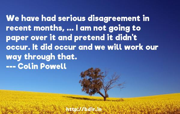 We have had serious disagreement in recent months, ... I am not going to paper over it and pretend it didn't occur. It did occur and we will work our way through that.  -   Colin Powell     Quotes
