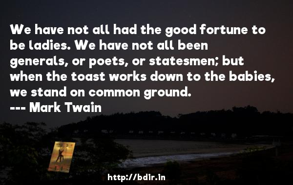 We have not all had the good fortune to be ladies. We have not all been generals, or poets, or statesmen; but when the toast works down to the babies, we stand on common ground.  -   Mark Twain     Quotes