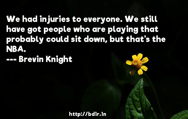 We had injuries to everyone. We still have got people who are playing that probably could sit down, but that's the NBA.  -   Brevin Knight     Quotes