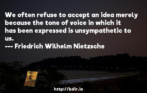 We often refuse to accept an idea merely because the tone of voice in which it has been expressed is unsympathetic to us.  -   Friedrich Wilhelm Nietzsche     Quotes