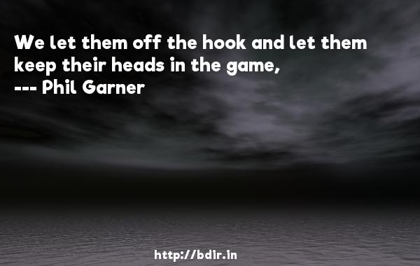 We let them off the hook and let them keep their heads in the game,  -   Phil Garner     Quotes