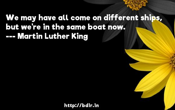 We may have all come on different ships, but we're in the same boat now.  -   Martin Luther King     Quotes
