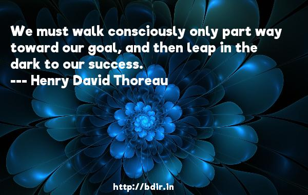 We must walk consciously only part way toward our goal, and then leap in the dark to our success.  -   Henry David Thoreau     Quotes
