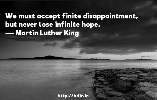 We must accept finite disappointment, but never lose infinite hope.  -   Martin Luther King     Quotes