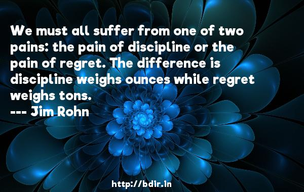 We must all suffer from one of two pains: the pain of discipline or the pain of regret. The difference is discipline weighs ounces while regret weighs tons.  -   Jim Rohn     Quotes