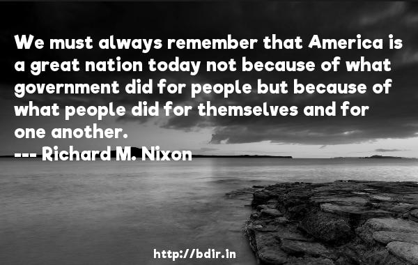 We must always remember that America is a great nation today not because of what government did for people but because of what people did for themselves and for one another.  -   Richard M. Nixon     Quotes