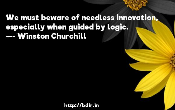 We must beware of needless innovation, especially when guided by logic.  -   Winston Churchill     Quotes