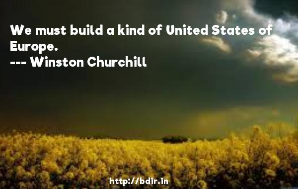 We must build a kind of United States of Europe.  -   Winston Churchill     Quotes
