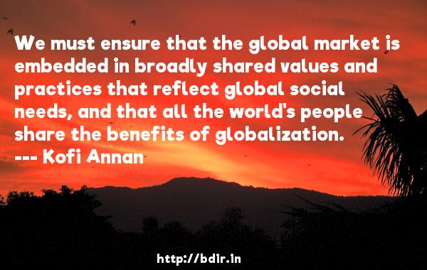 We must ensure that the global market is embedded in broadly shared values and practices that reflect global social needs, and that all the world's people share the benefits of globalization.  -   Kofi Annan     Quotes