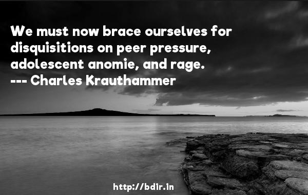 We must now brace ourselves for disquisitions on peer pressure, adolescent anomie, and rage.  -   Charles Krauthammer     Quotes
