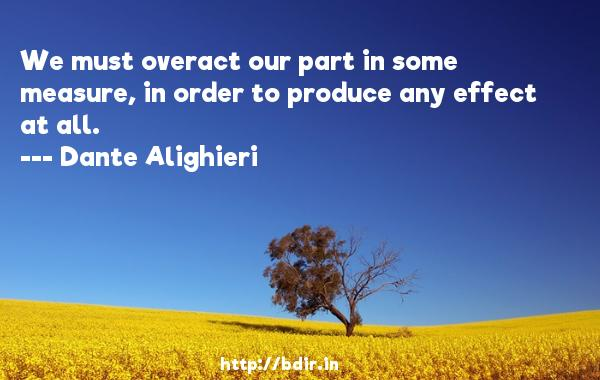 We must overact our part in some measure, in order to produce any effect at all.  -   Dante Alighieri     Quotes
