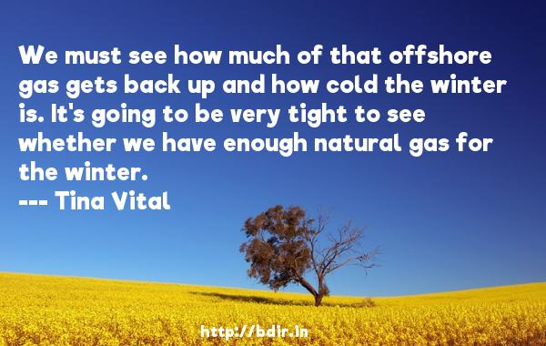 We must see how much of that offshore gas gets back up and how cold the winter is. It's going to be very tight to see whether we have enough natural gas for the winter.  -   Tina Vital     Quotes