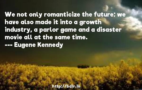 We not only romanticize the future; we have also made it into a growth industry, a parlor game and a disaster movie all at the same time.  -   Eugene Kennedy     Quotes