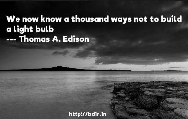 We now know a thousand ways not to build a light bulb  -   Thomas A. Edison     Quotes