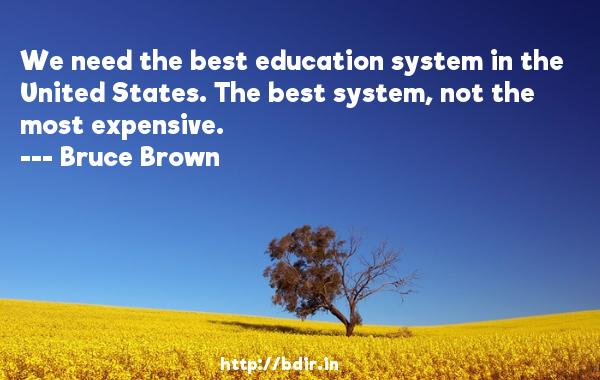 We need the best education system in the United States. The best system, not the most expensive.  -   Bruce Brown     Quotes