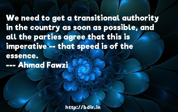 We need to get a transitional authority in the country as soon as possible, and all the parties agree that this is imperative -- that speed is of the essence.  -   Ahmad Fawzi     Quotes