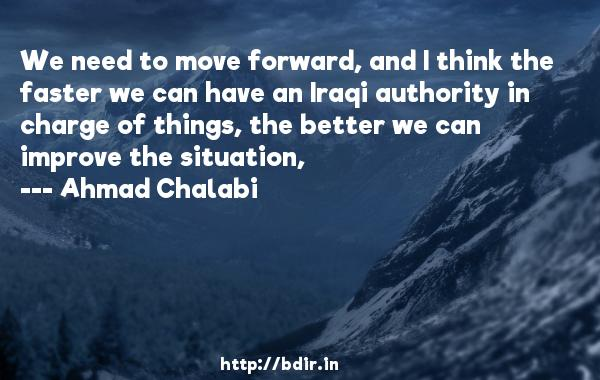 We need to move forward, and I think the faster we can have an Iraqi authority in charge of things, the better we can improve the situation,  -   Ahmad Chalabi     Quotes