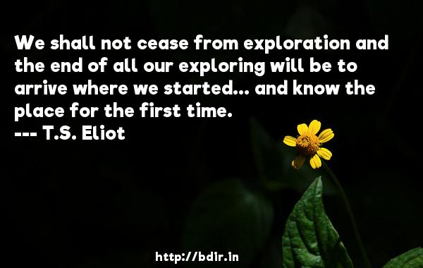 We shall not cease from exploration and the end of all our exploring will be to arrive where we started... and know the place for the first time.  -   T.S. Eliot     Quotes