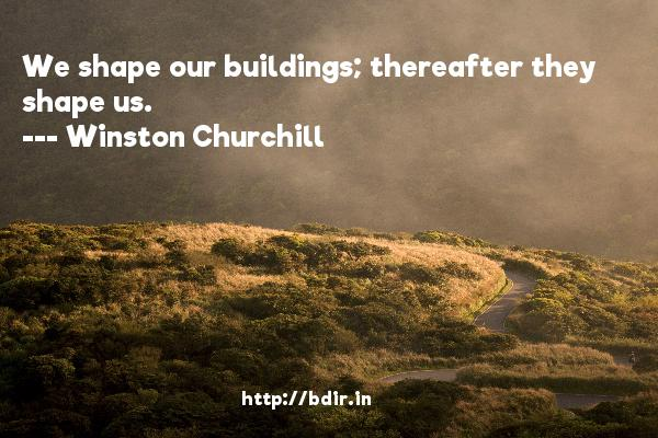 We shape our buildings; thereafter they shape us.  -   Winston Churchill     Quotes