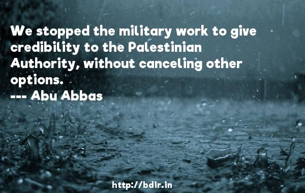 We stopped the military work to give credibility to the Palestinian Authority, without canceling other options.  -   Abu Abbas     Quotes