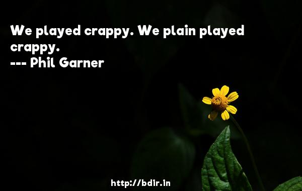 We played crappy. We plain played crappy.  -   Phil Garner     Quotes
