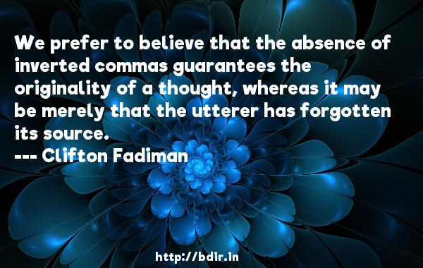 We prefer to believe that the absence of inverted commas guarantees the originality of a thought, whereas it may be merely that the utterer has forgotten its source.  -   Clifton Fadiman     Quotes