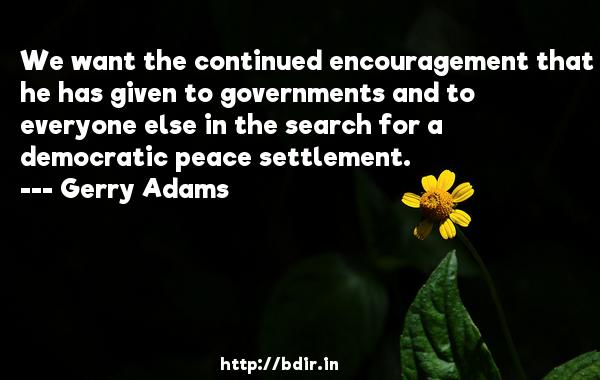 We want the continued encouragement that he has given to governments and to everyone else in the search for a democratic peace settlement.  -   Gerry Adams     Quotes