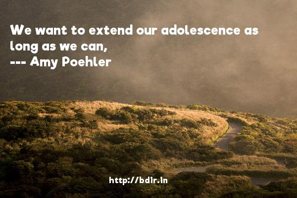 We want to extend our adolescence as long as we can,  -   Amy Poehler     Quotes