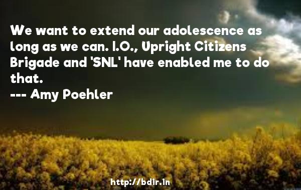 We want to extend our adolescence as long as we can. I.O., Upright Citizens Brigade and 'SNL' have enabled me to do that.  -   Amy Poehler     Quotes