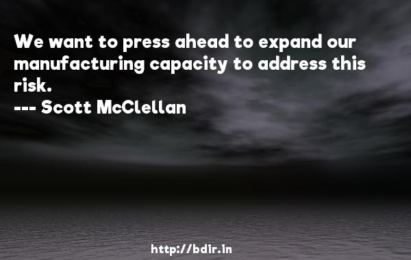 We want to press ahead to expand our manufacturing capacity to address this risk.  -   Scott McClellan     Quotes
