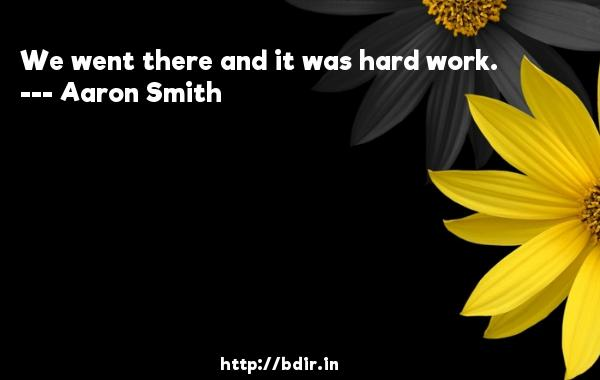 We went there and it was hard work.  -   Aaron Smith     Quotes