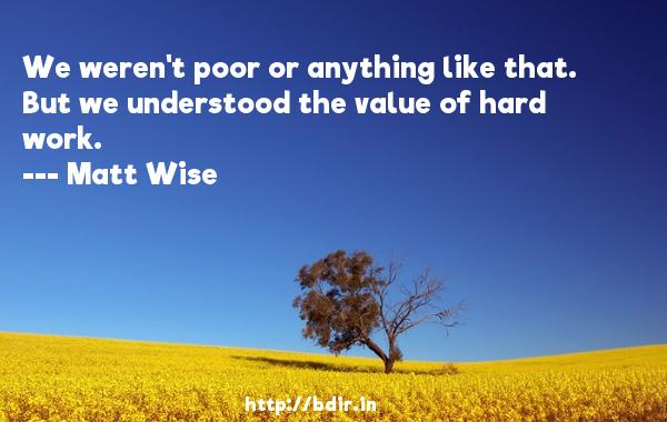 We weren't poor or anything like that. But we understood the value of hard work.  -   Matt Wise     Quotes