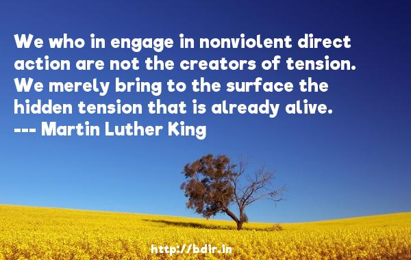 We who in engage in nonviolent direct action are not the creators of tension. We merely bring to the surface the hidden tension that is already alive.  -   Martin Luther King     Quotes
