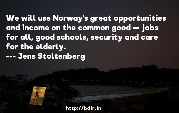 We will use Norway's great opportunities and income on the common good -- jobs for all, good schools, security and care for the elderly.  -   Jens Stoltenberg     Quotes