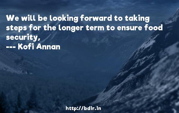 We will be looking forward to taking steps for the longer term to ensure food security,  -   Kofi Annan     Quotes