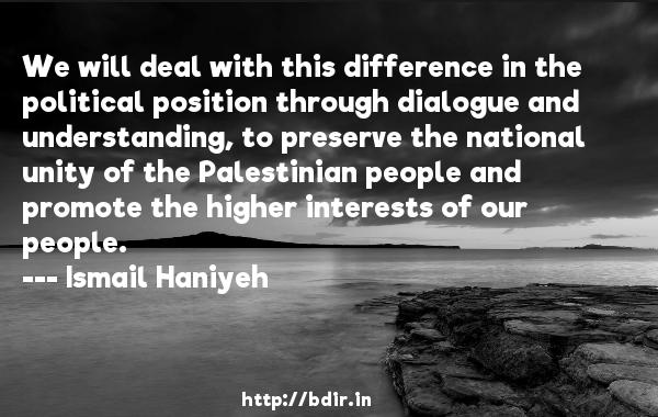 We will deal with this difference in the political position through dialogue and understanding, to preserve the national unity of the Palestinian people and promote the higher interests of our people.  -   Ismail Haniyeh     Quotes