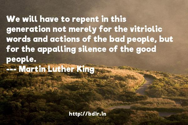 We will have to repent in this generation not merely for the vitriolic words and actions of the bad people, but for the appalling silence of the good people.  -   Martin Luther King     Quotes