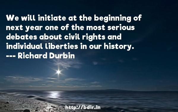 We will initiate at the beginning of next year one of the most serious debates about civil rights and individual liberties in our history.  -   Richard Durbin     Quotes