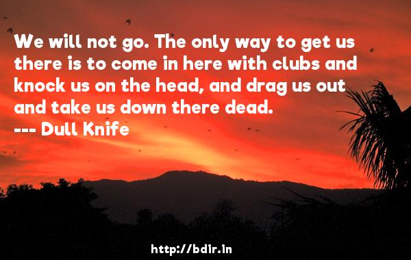 We will not go. The only way to get us there is to come in here with clubs and knock us on the head, and drag us out and take us down there dead.  -   Dull Knife     Quotes
