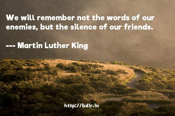 We will remember not the words of our enemies, but the silence of our friends.  -   Martin Luther King     Quotes