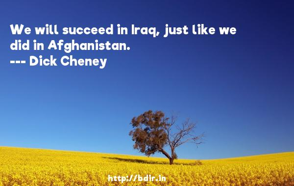 We will succeed in Iraq, just like we did in Afghanistan.  -   Dick Cheney     Quotes