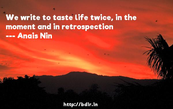 We write to taste life twice, in the moment and in retrospection  -   Anais Nin     Quotes
