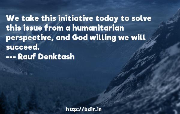 We take this initiative today to solve this issue from a humanitarian perspective, and God willing we will succeed.  -   Rauf Denktash     Quotes