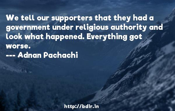 We tell our supporters that they had a government under religious authority and look what happened. Everything got worse.  -   Adnan Pachachi     Quotes