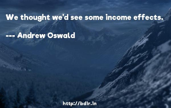 We thought we'd see some income effects.  -   Andrew Oswald     Quotes