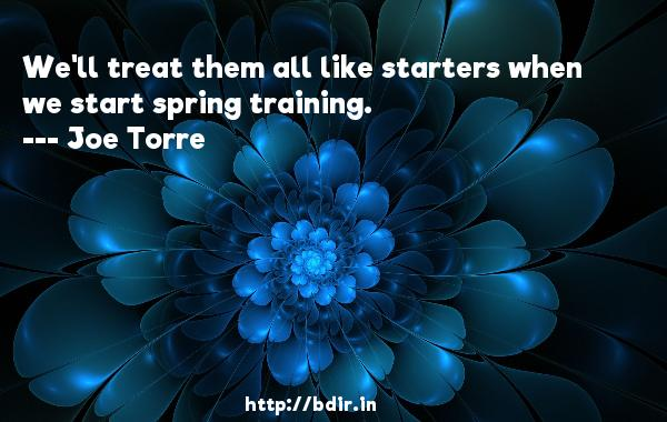 We'll treat them all like starters when we start spring training.  -   Joe Torre     Quotes
