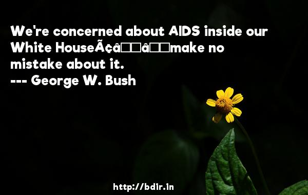 We're concerned about AIDS inside our White House—make no mistake about it.  -   George W. Bush     Quotes